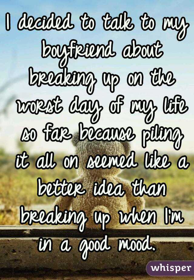 I decided to talk to my boyfriend about breaking up on the worst day of my life so far because piling it all on seemed like a better idea than breaking up when I'm in a good mood.