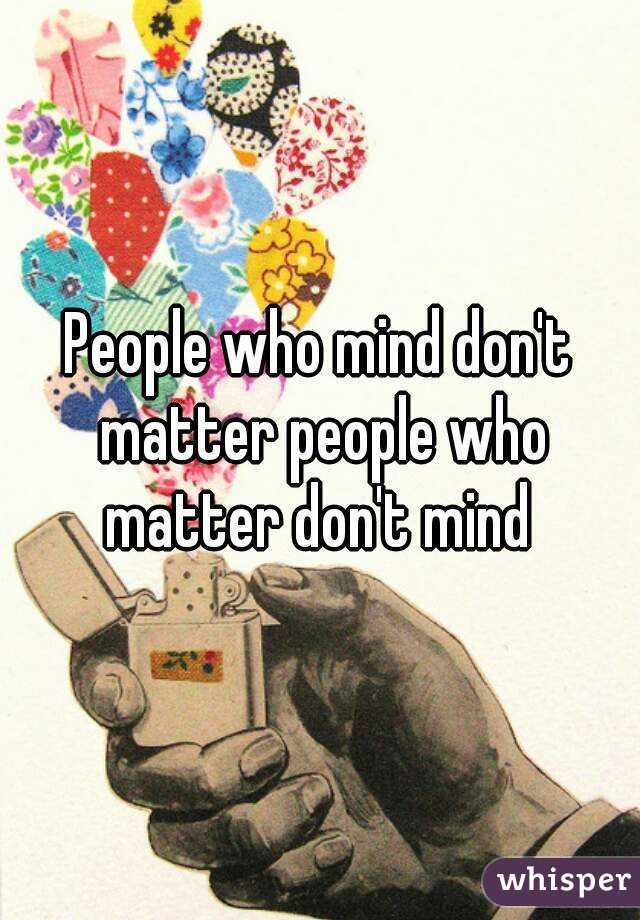 People who mind don't matter people who matter don't mind