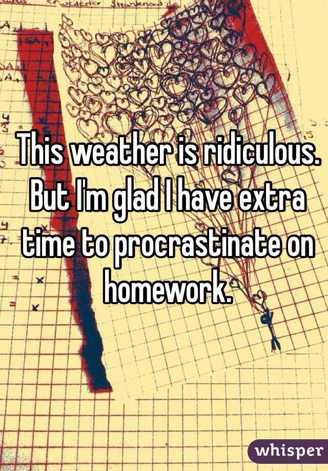 This weather is ridiculous. But I'm glad I have extra time to procrastinate on homework.