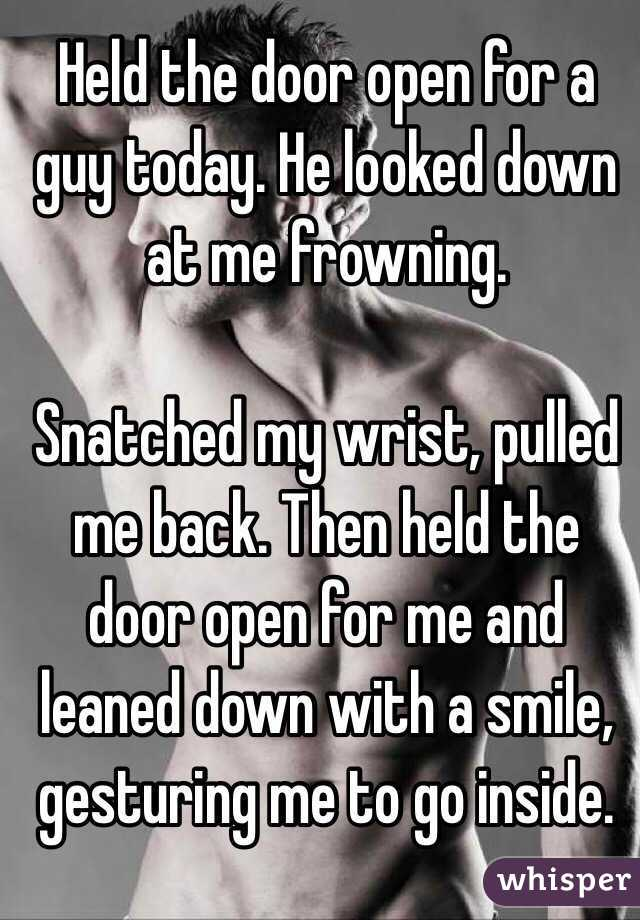 Held the door open for a guy today. He looked down at me frowning.   Snatched my wrist, pulled me back. Then held the door open for me and leaned down with a smile, gesturing me to go inside.