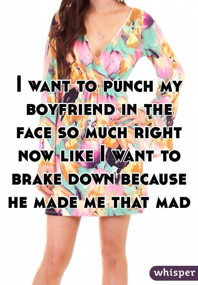 I want to punch my boyfriend in the face so much right now like I want to brake down because he made me that mad