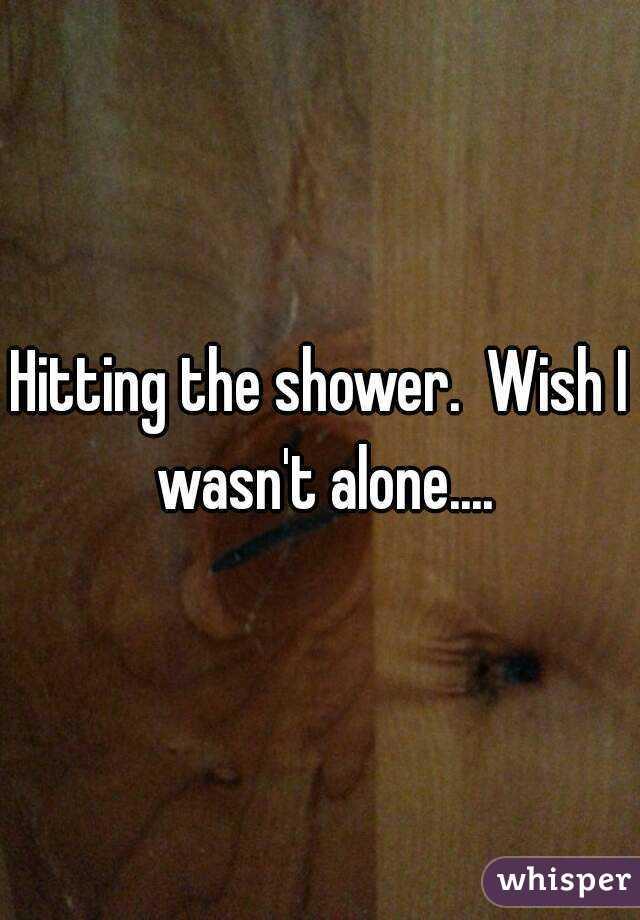 Hitting the shower.  Wish I wasn't alone....