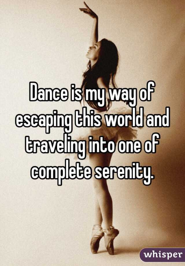 Dance is my way of escaping this world and traveling into one of complete serenity.