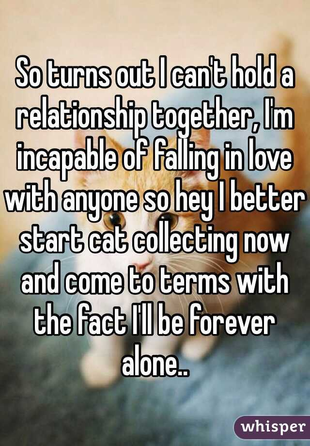 So turns out I can't hold a relationship together, I'm incapable of falling in love with anyone so hey I better start cat collecting now and come to terms with the fact I'll be forever alone..