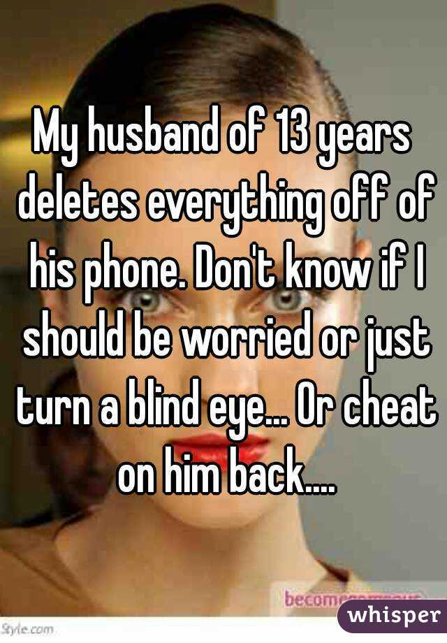 My husband of 13 years deletes everything off of his phone. Don't know if I should be worried or just turn a blind eye... Or cheat on him back....