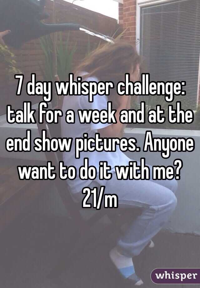 7 day whisper challenge: talk for a week and at the end show pictures. Anyone want to do it with me? 21/m