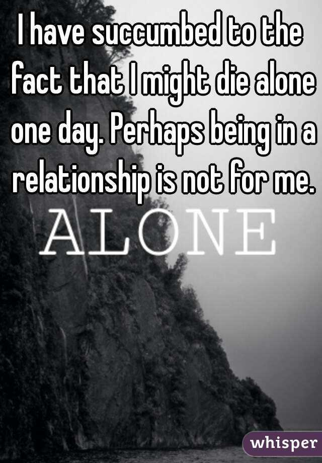 I have succumbed to the fact that I might die alone one day. Perhaps being in a relationship is not for me.