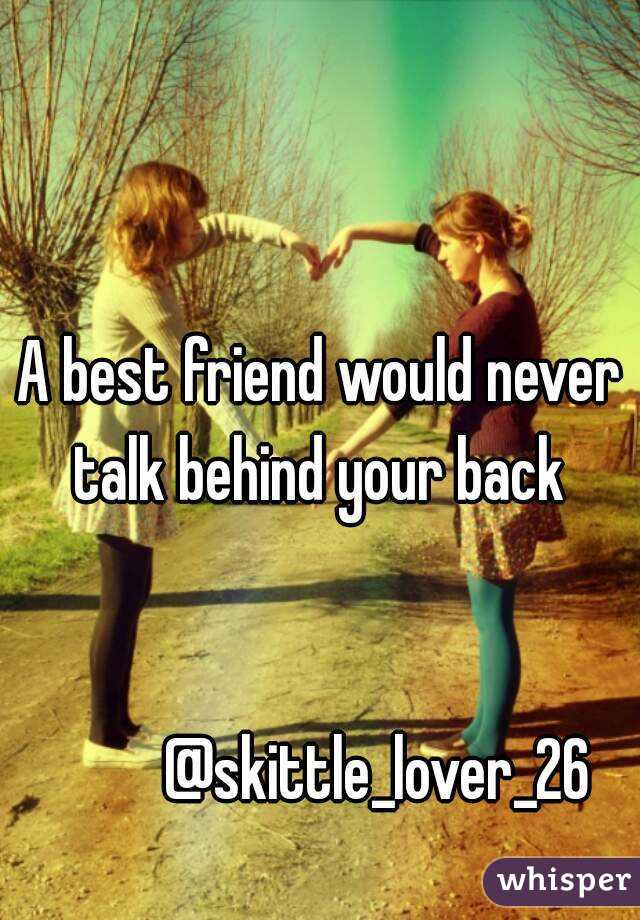 A best friend would never talk behind your back             @skittle_lover_26