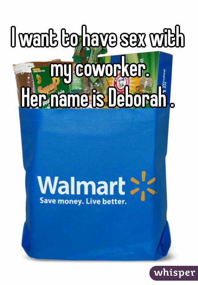 I want to have sex with my coworker. Her name is Deborah .