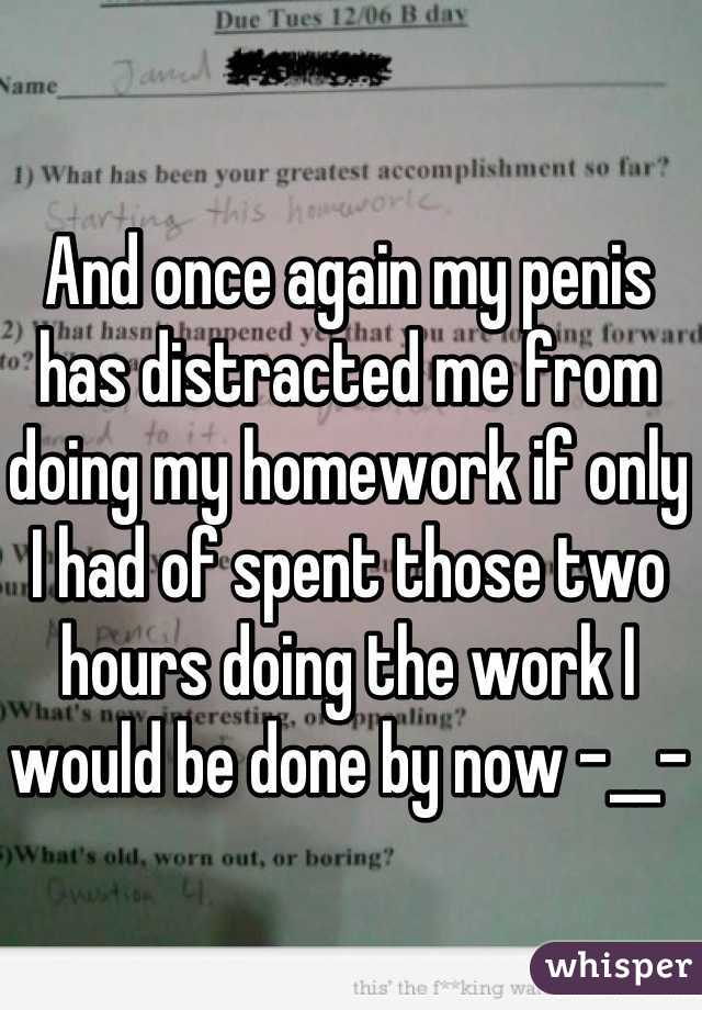 And once again my penis has distracted me from doing my homework if only I had of spent those two hours doing the work I would be done by now -__-