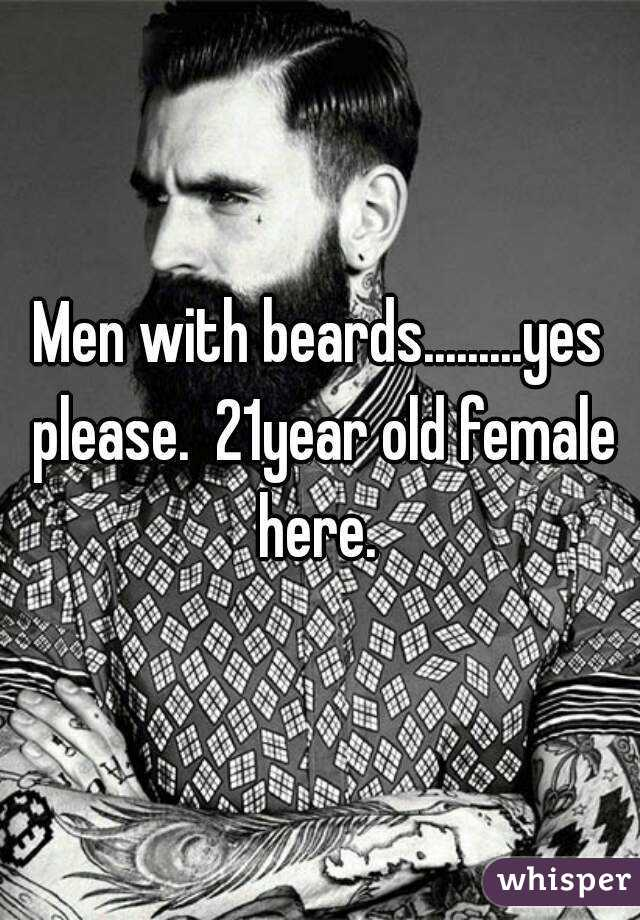 Men with beards.........yes please.  21year old female here.