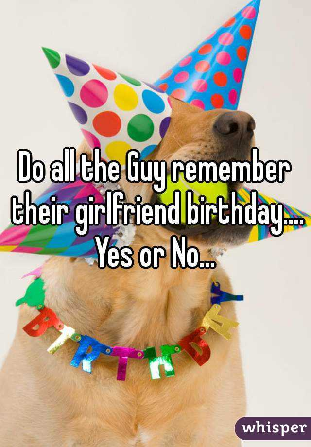 Do all the Guy remember their girlfriend birthday.... Yes or No...