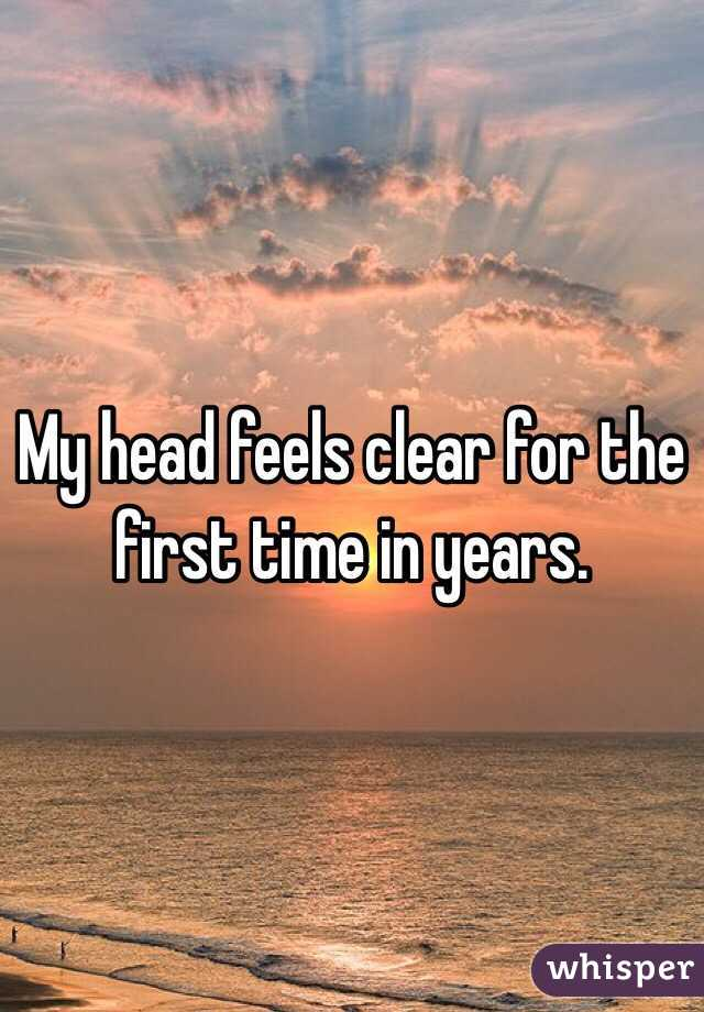 My head feels clear for the first time in years.