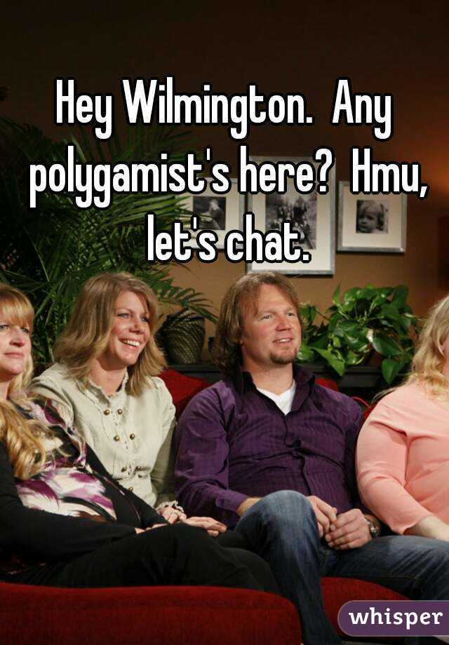 Hey Wilmington.  Any polygamist's here?  Hmu, let's chat.
