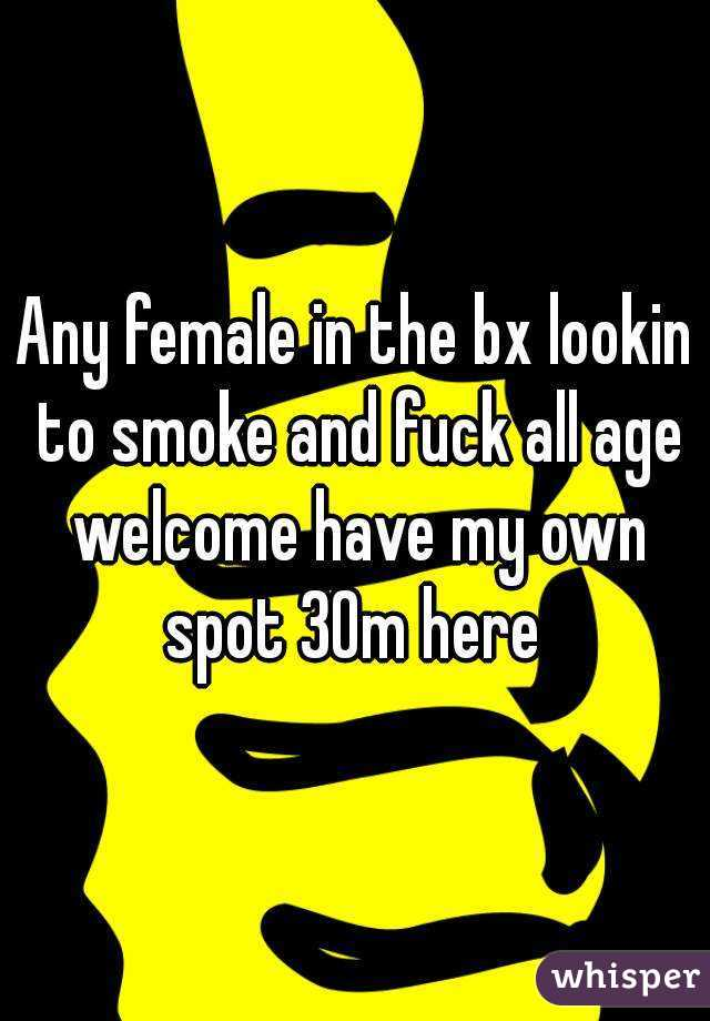 Any female in the bx lookin to smoke and fuck all age welcome have my own spot 30m here