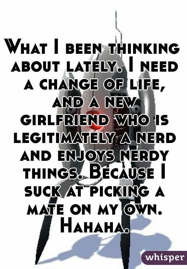 What I been thinking about lately. I need a change of life, and a new girlfriend who is legitimately a nerd and enjoys nerdy things. Because I suck at picking a mate on my own. Hahaha.