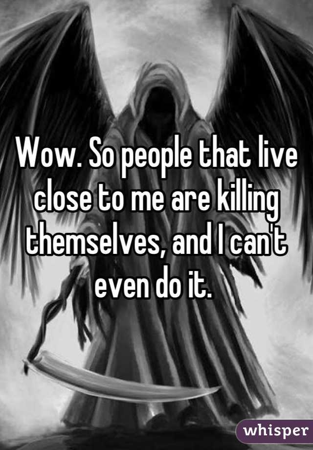 Wow. So people that live close to me are killing themselves, and I can't even do it.