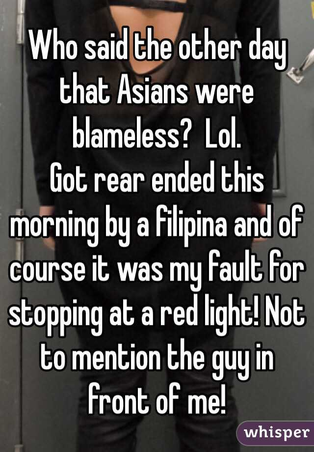 Who said the other day that Asians were blameless?  Lol. Got rear ended this morning by a filipina and of course it was my fault for stopping at a red light! Not to mention the guy in front of me!