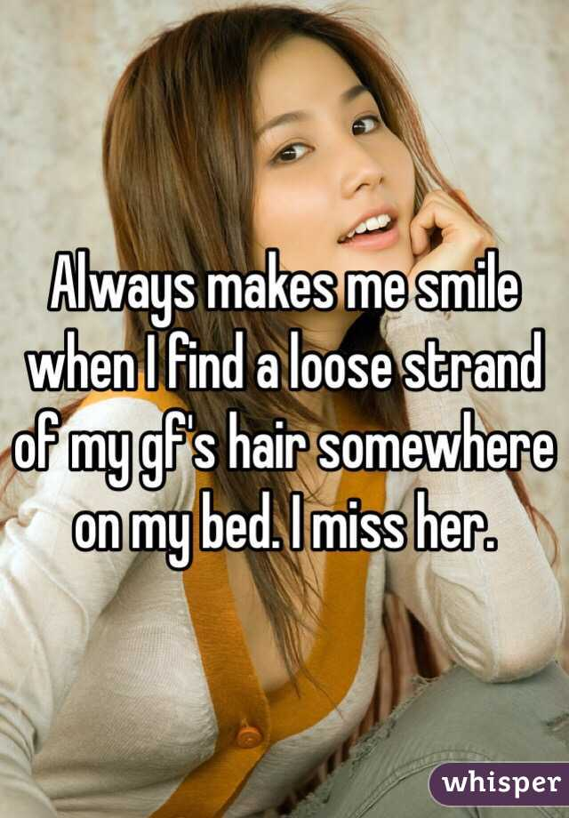 Always makes me smile when I find a loose strand of my gf's hair somewhere on my bed. I miss her.