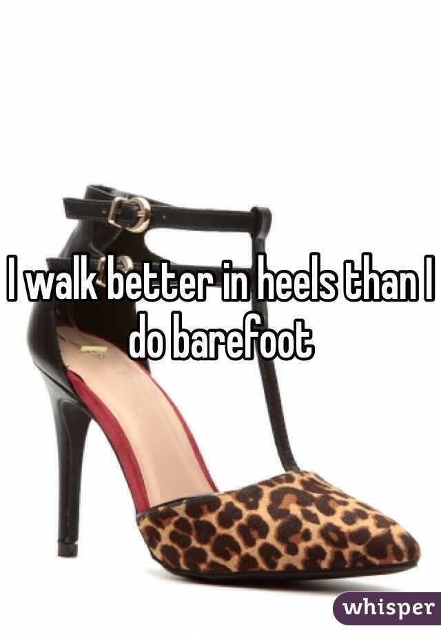I walk better in heels than I do barefoot