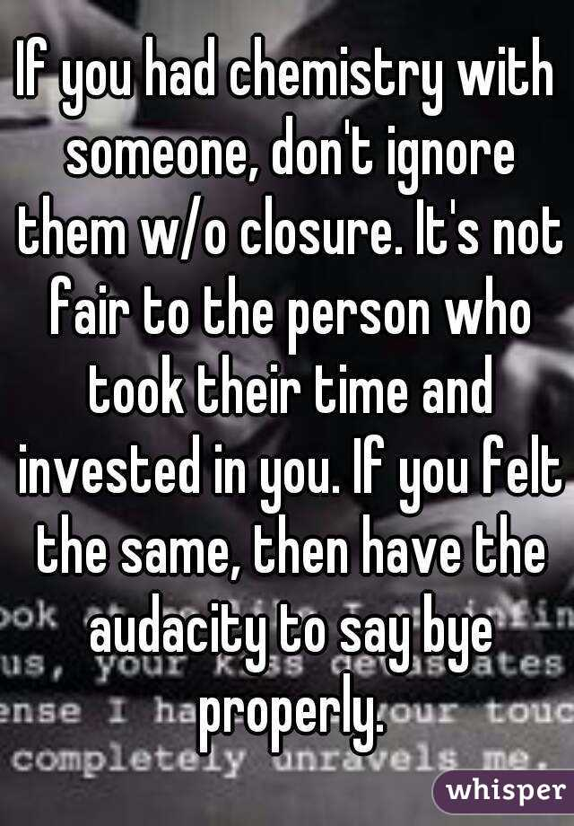 If you had chemistry with someone, don't ignore them w/o closure. It's not fair to the person who took their time and invested in you. If you felt the same, then have the audacity to say bye properly.