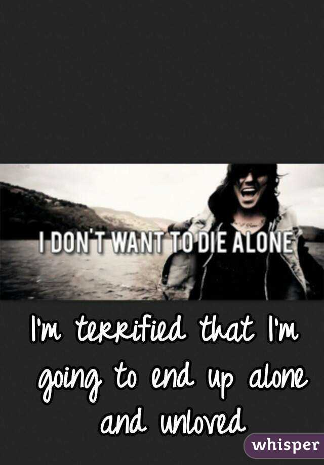 I'm terrified that I'm going to end up alone and unloved