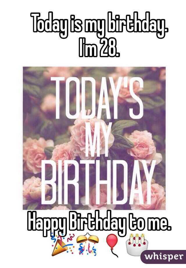 Today is my birthday. I'm 28.       Happy Birthday to me. 🎉🎊🎈🎂