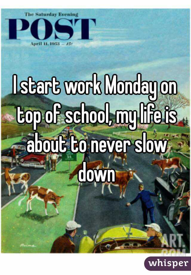 I start work Monday on top of school, my life is about to never slow down