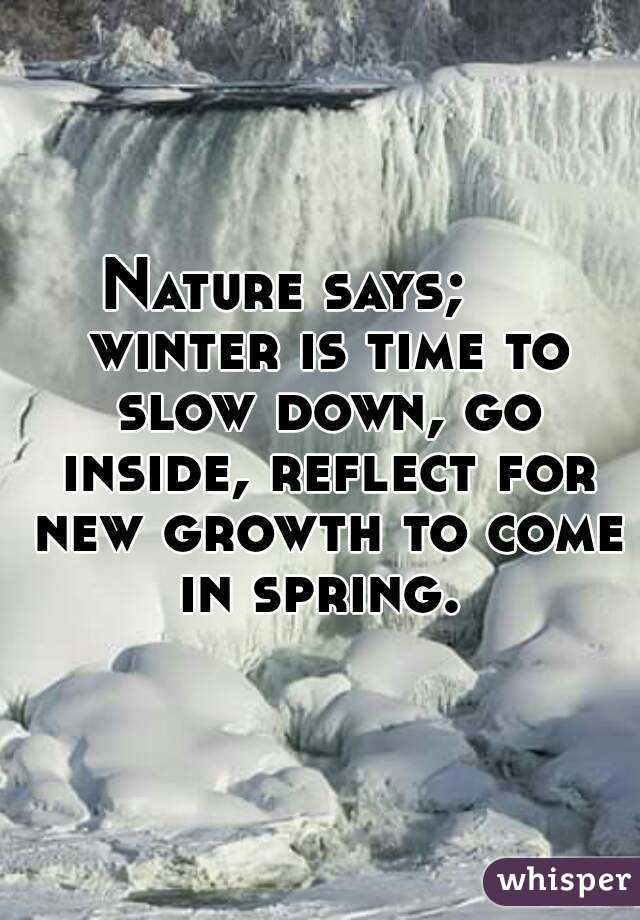 Nature says;     winter is time to slow down, go inside, reflect for new growth to come in spring.