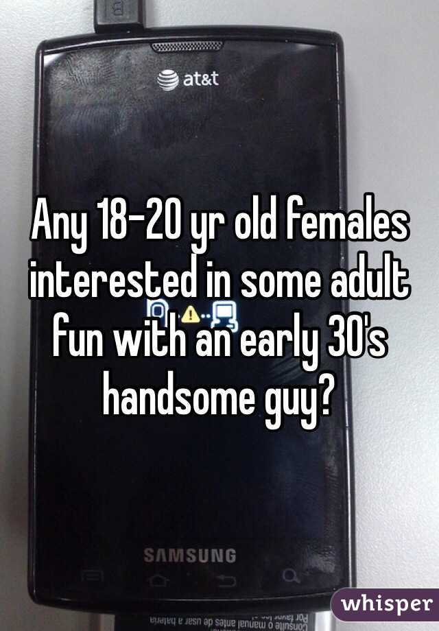 Any 18-20 yr old females interested in some adult fun with an early 30's handsome guy?