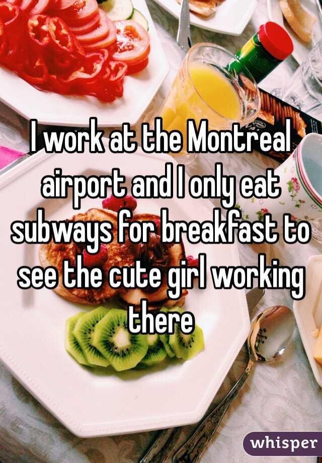 I work at the Montreal airport and I only eat subways for breakfast to see the cute girl working there