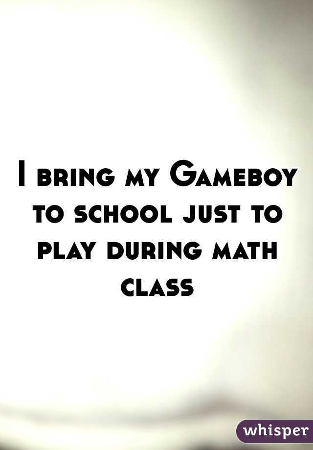 I bring my Gameboy to school just to play during math class