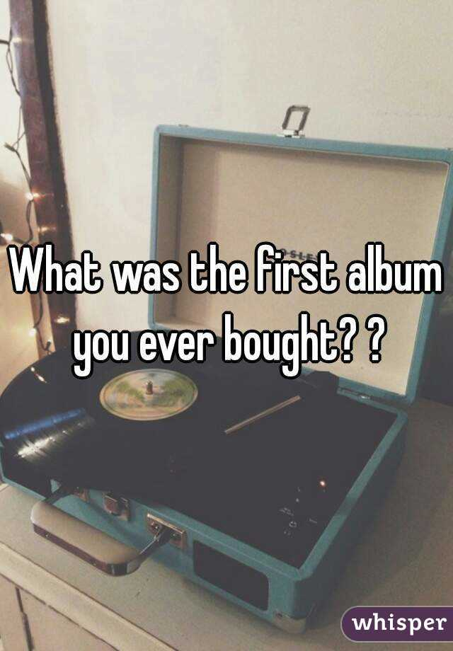 What was the first album you ever bought? ?