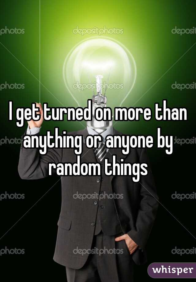 I get turned on more than anything or anyone by random things