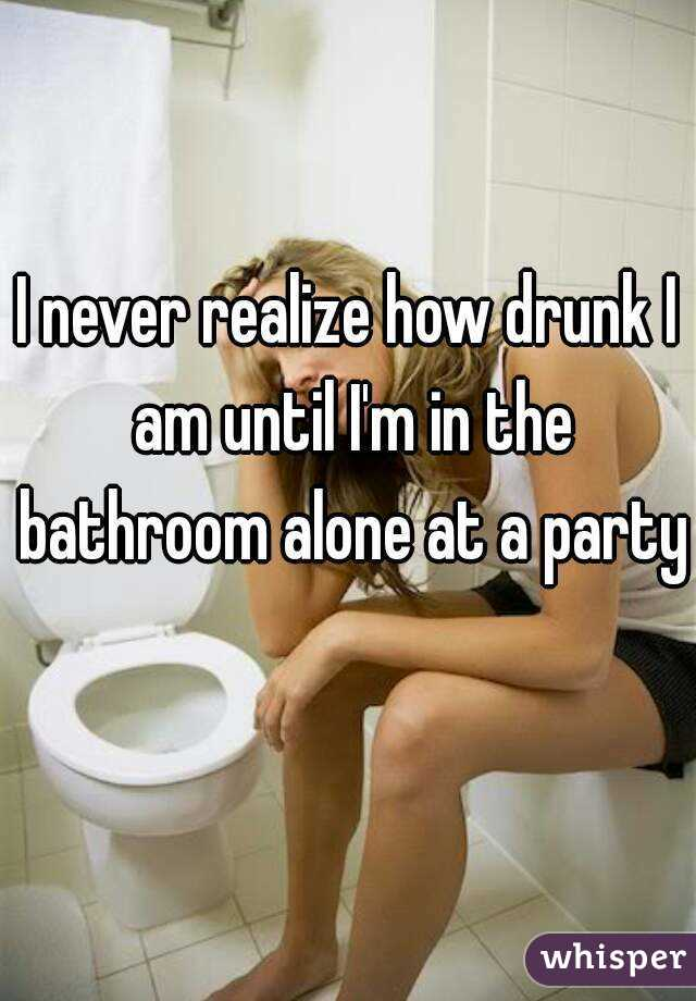 I never realize how drunk I am until I'm in the bathroom alone at a party