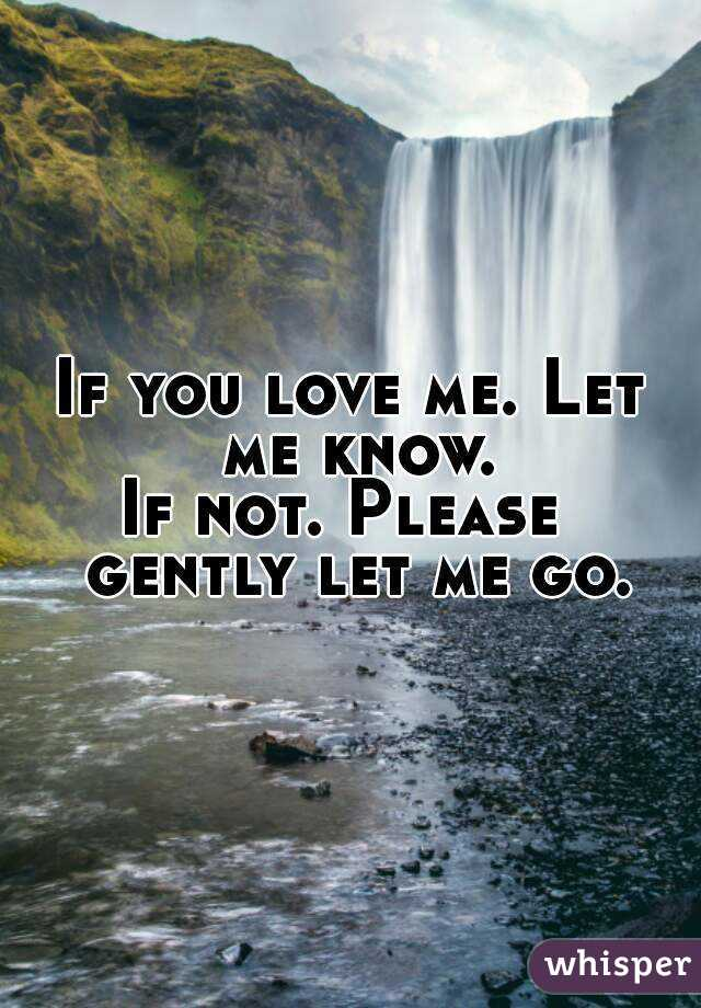 If you love me. Let me know. If not. Please  gently let me go.