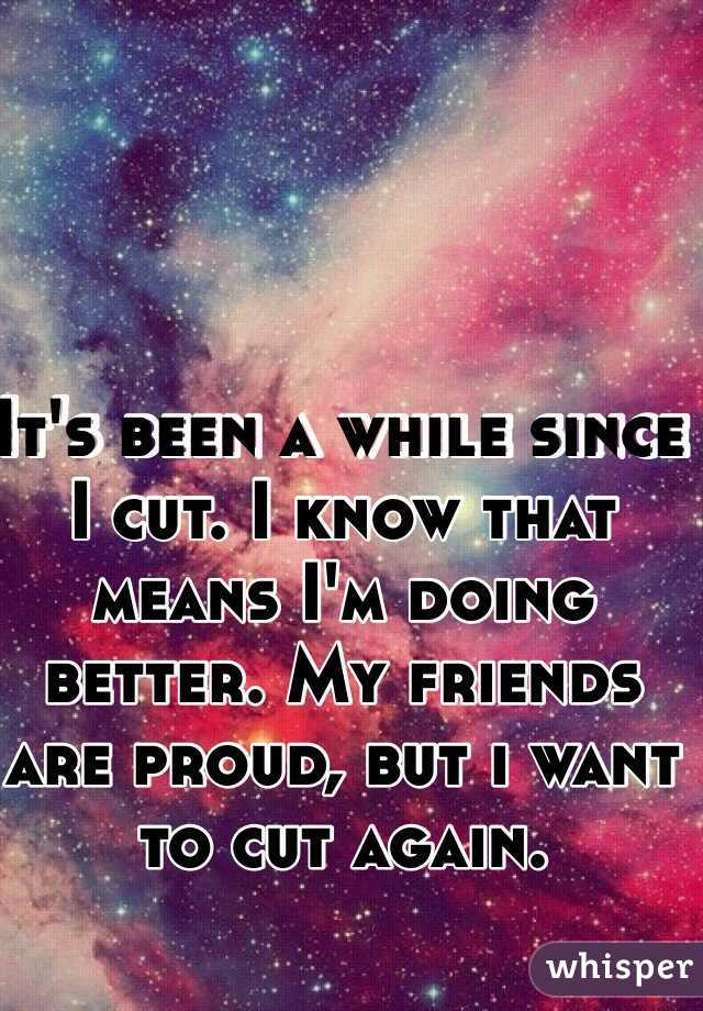 It's been a while since I cut. I know that means I'm doing better. My friends are proud, but i want to cut again.