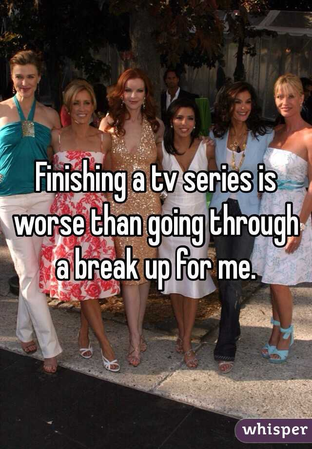 Finishing a tv series is worse than going through a break up for me.