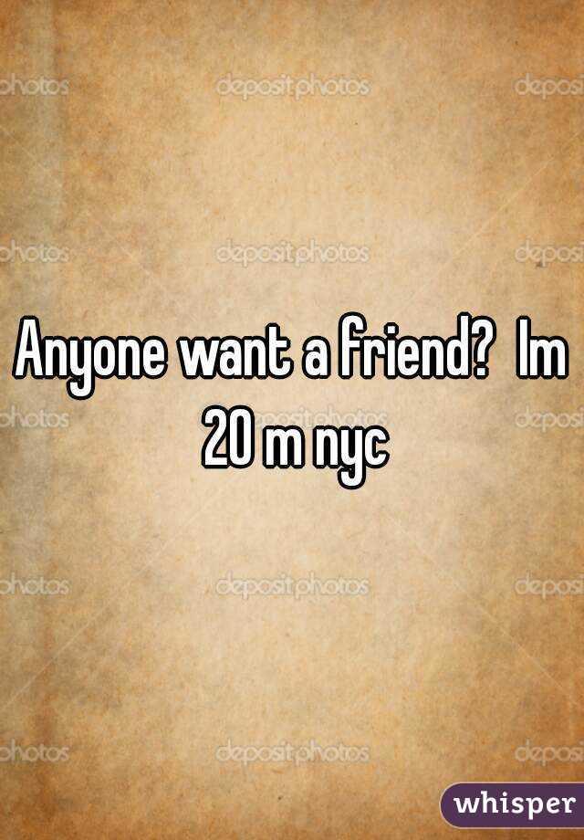 Anyone want a friend?  Im 20 m nyc