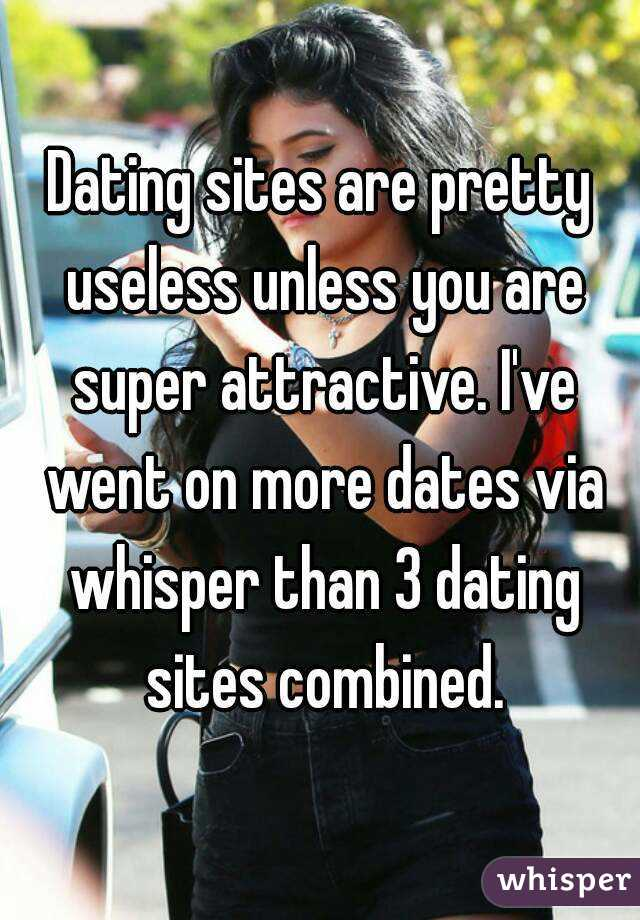 Dating sites are pretty useless unless you are super attractive. I've went on more dates via whisper than 3 dating sites combined.