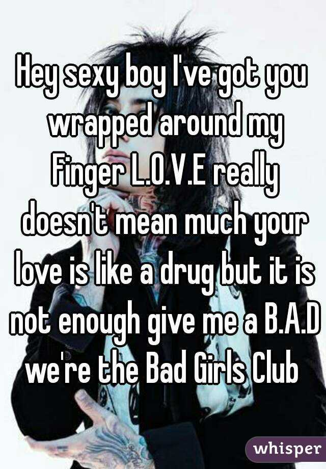 Hey sexy boy I've got you wrapped around my Finger L.O.V.E really doesn't mean much your love is like a drug but it is not enough give me a B.A.D we're the Bad Girls Club