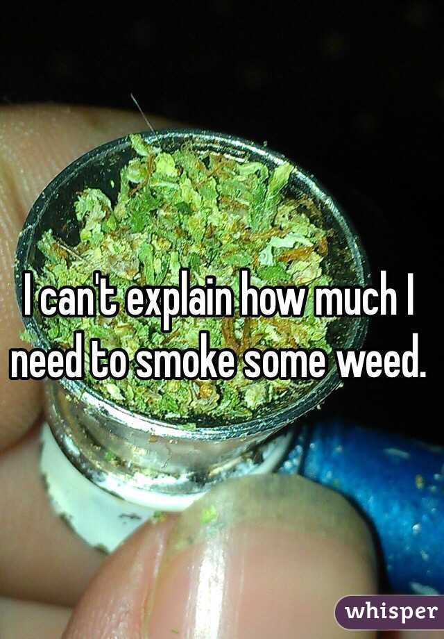 I can't explain how much I need to smoke some weed.