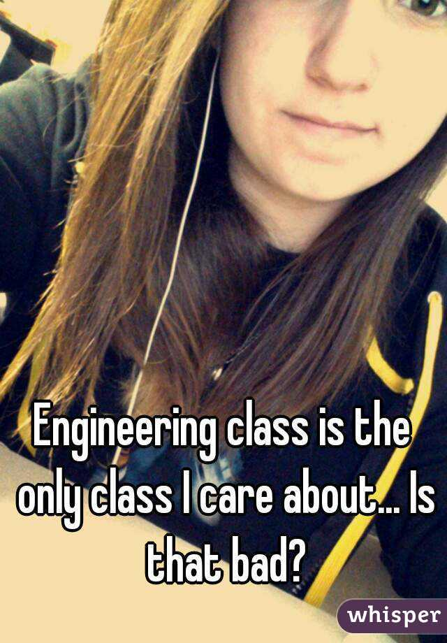 Engineering class is the only class I care about... Is that bad?