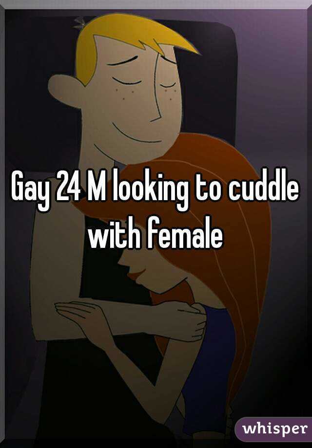 Gay 24 M looking to cuddle with female