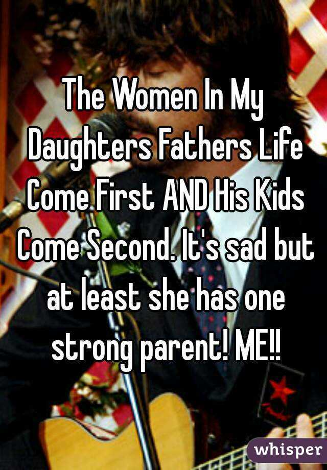 The Women In My Daughters Fathers Life Come First AND His Kids Come Second. It's sad but at least she has one strong parent! ME!!