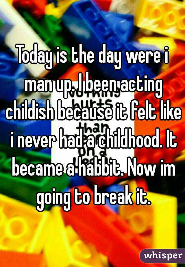 Today is the day were i man up. I been acting childish because it felt like i never had a childhood. It became a habbit. Now im going to break it.