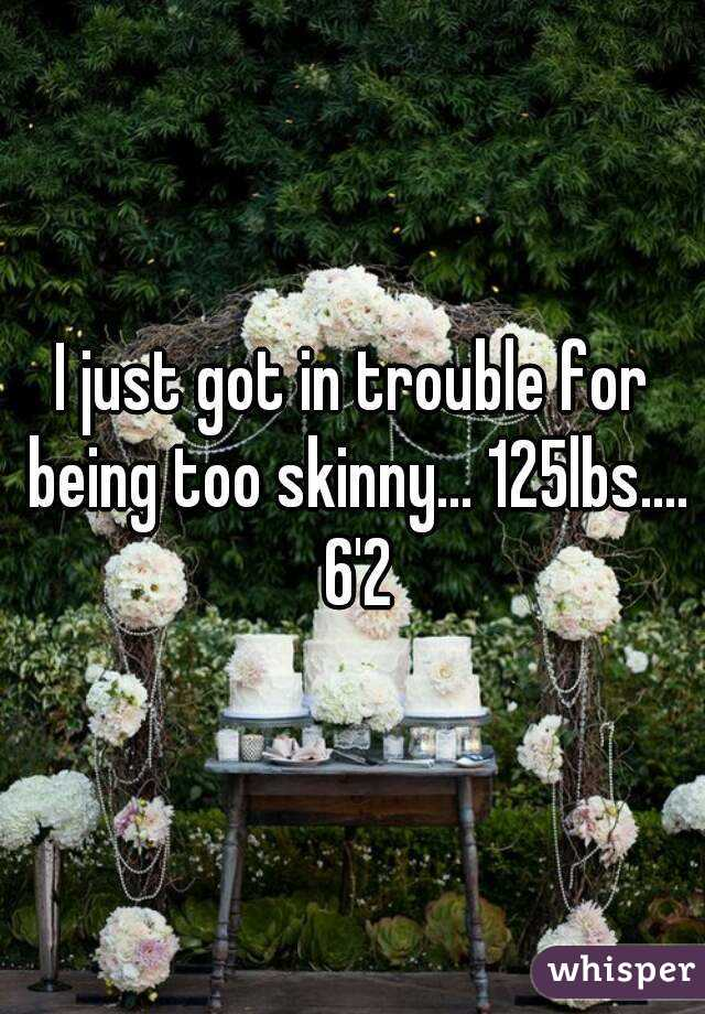 I just got in trouble for being too skinny... 125lbs.... 6'2