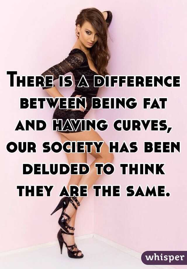 There is a difference between being fat and having curves, our society has been deluded to think they are the same.