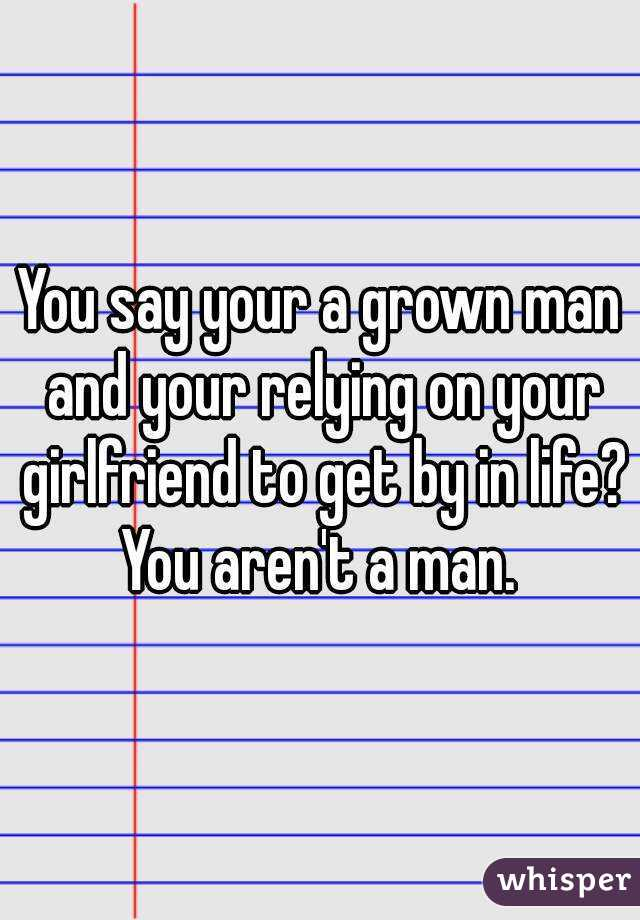 You say your a grown man and your relying on your girlfriend to get by in life? You aren't a man.
