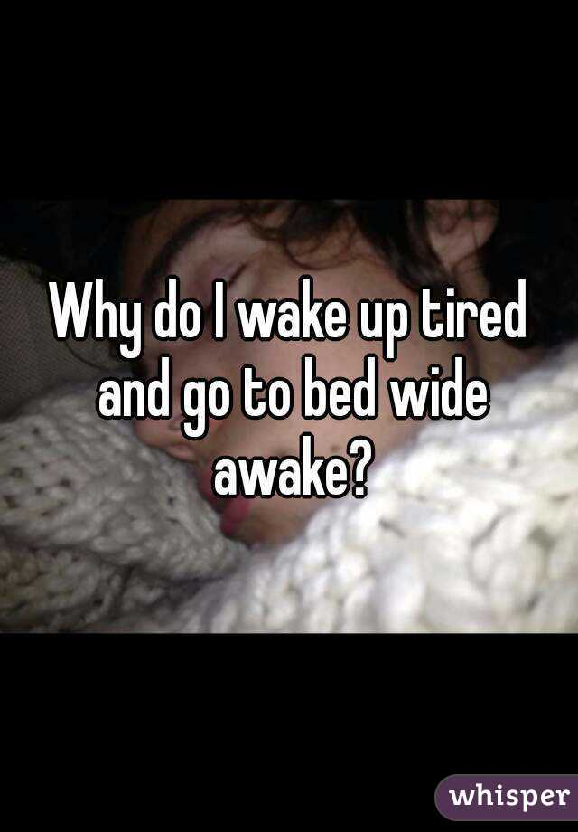 Why do I wake up tired and go to bed wide awake?